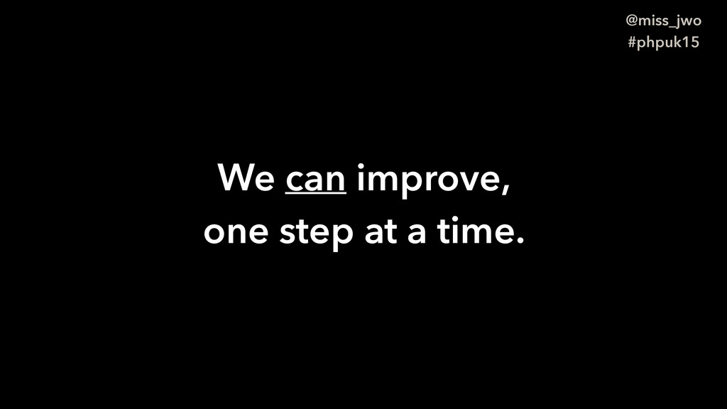 @miss_jwo #phpuk15 We can improve, one step at ...