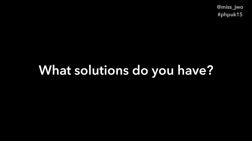 @miss_jwo #phpuk15 What solutions do you have?