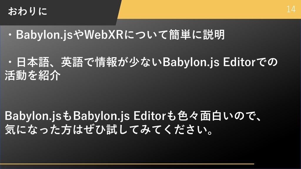 14 おわりに ・Babylon.jsやWebXRについて簡単に説明 ・⽇本語、英語で情報が少...