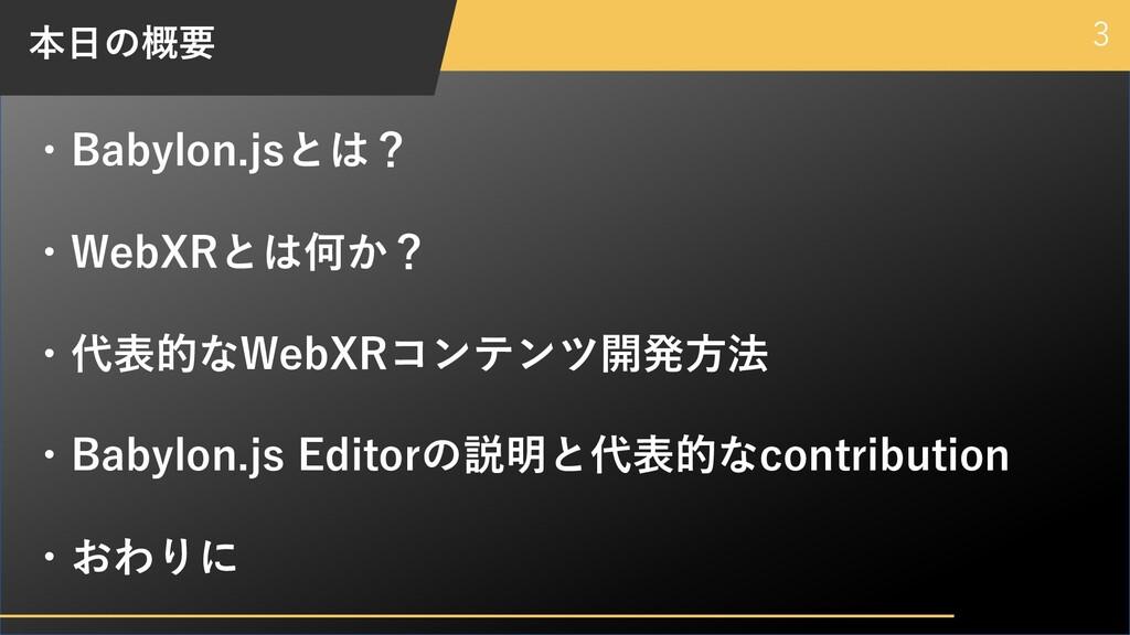 本⽇の概要 3 ・Babylon.jsとは? ・WebXRとは何か? ・代表的なWebXRコン...