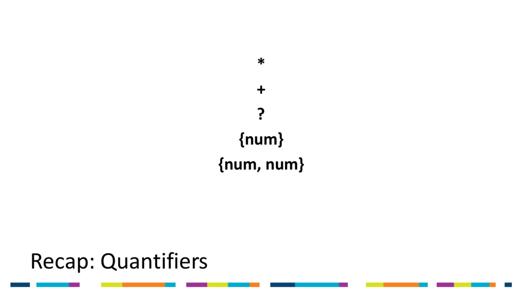 Recap: Quantifiers * + ? {num} {num, num}