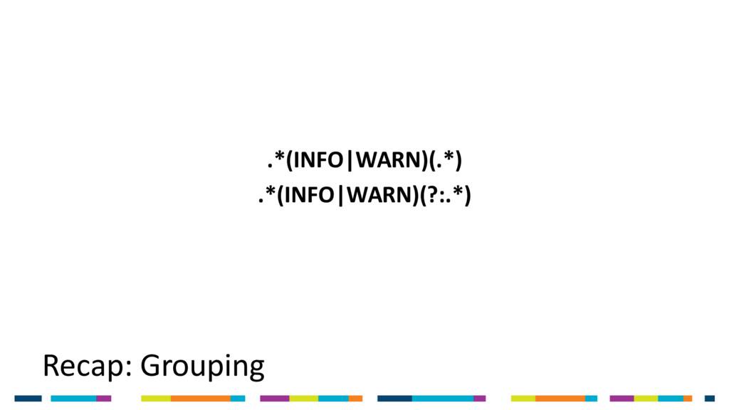 Recap: Grouping .*(INFO|WARN)(.*) .*(INFO|WARN)...