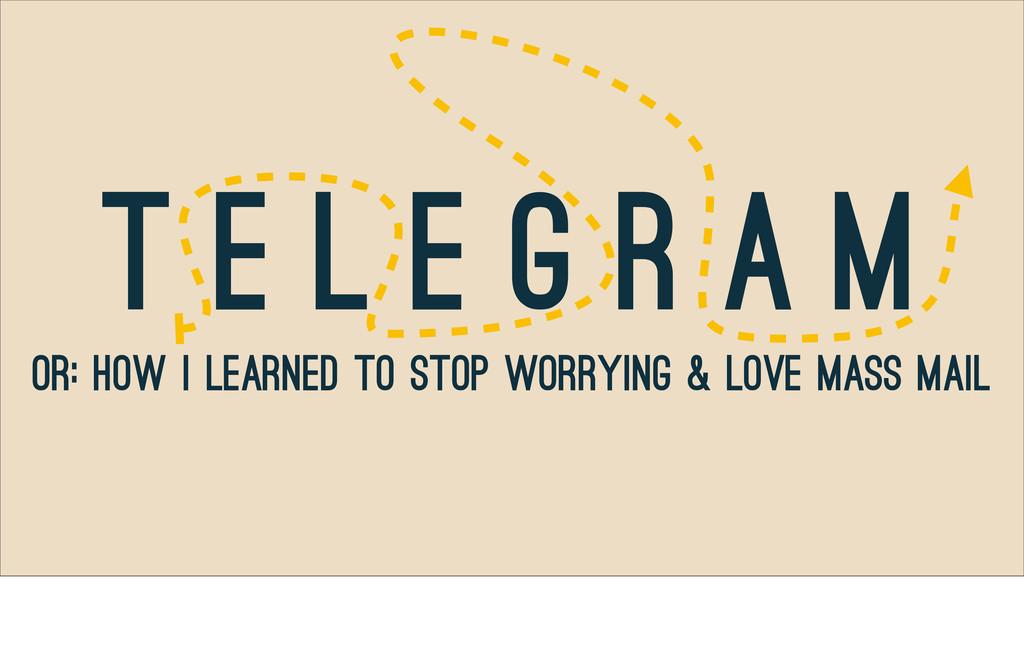 T e l e g r a m Or: How I Learned to Stop Worry...