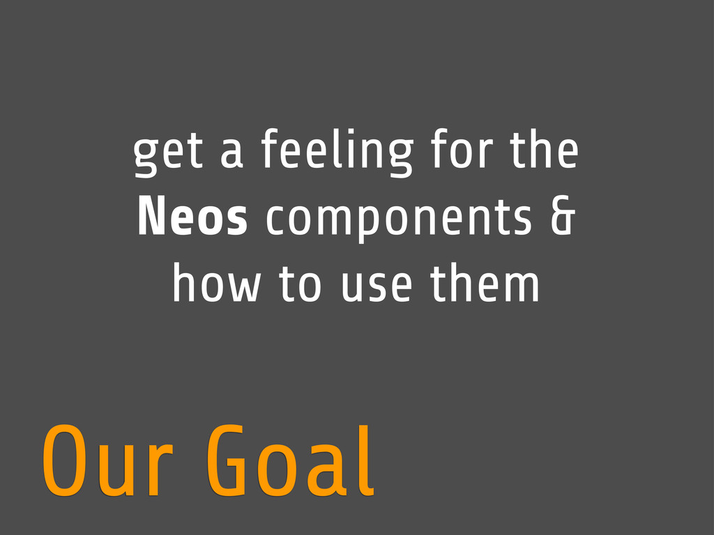 Our Goal get a feeling for the Neos components ...