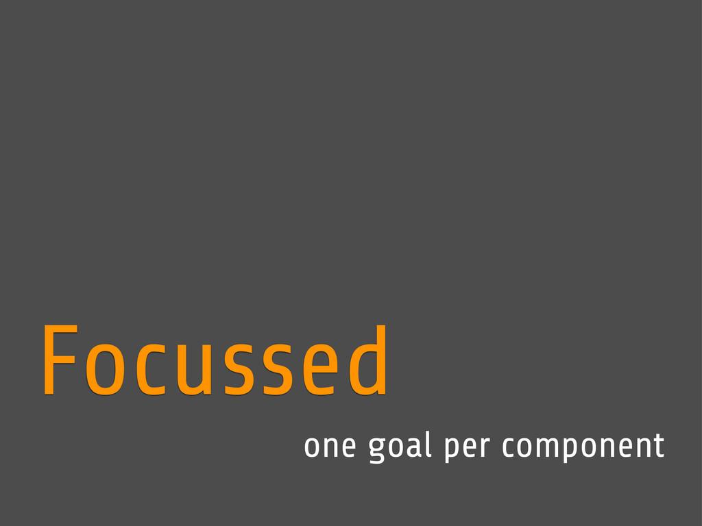 Focussed one goal per component