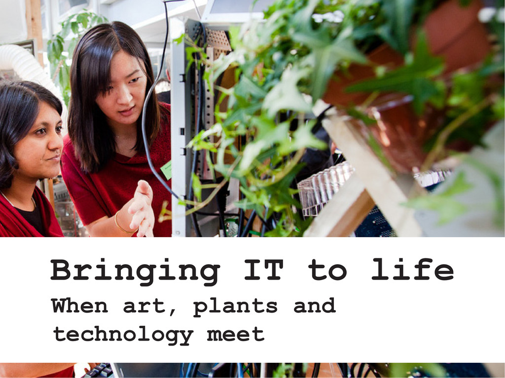 Bringing IT to life When art, plants and techno...