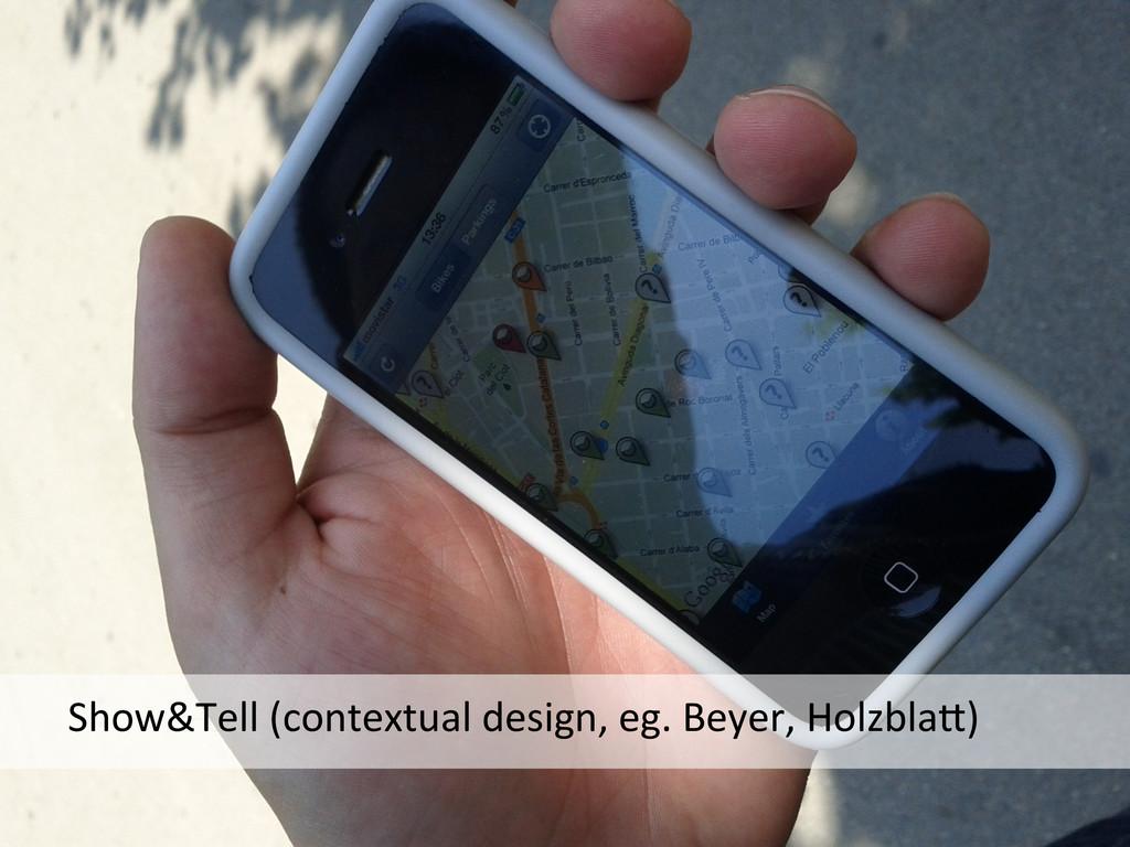 Show&Tell (contextual design, eg. B...