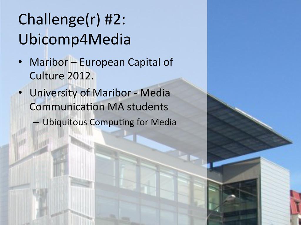 Challenge(r) #2:   Ubicomp4Media  •...