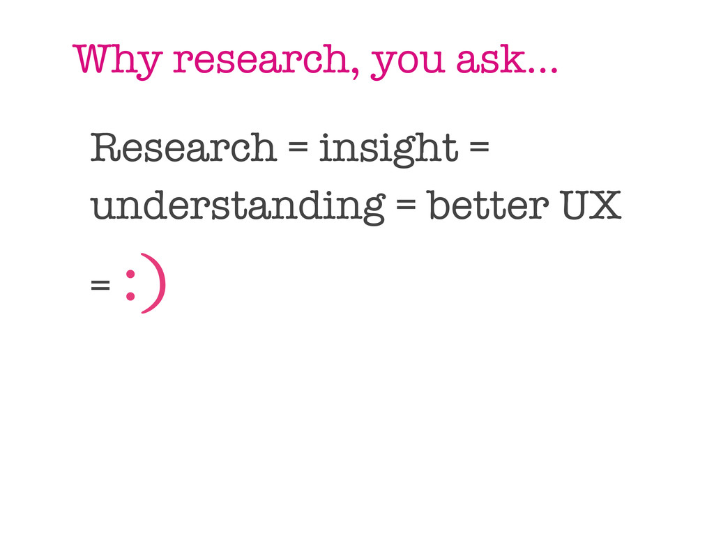 Why research, you ask... Research = insight = u...