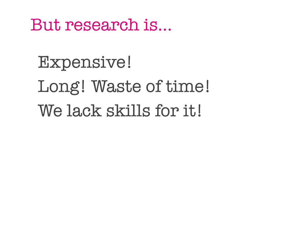 But research is... Expensive! Long! Waste of ti...