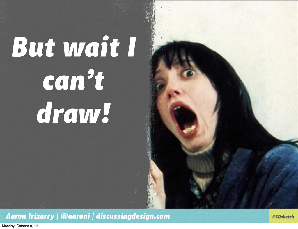 But wait I can't draw! Monday, October 8, 12