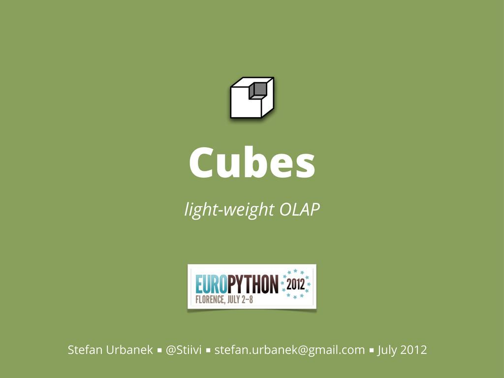 Cubes light-weight OLAP Stefan Urbanek ■ @Stiiv...