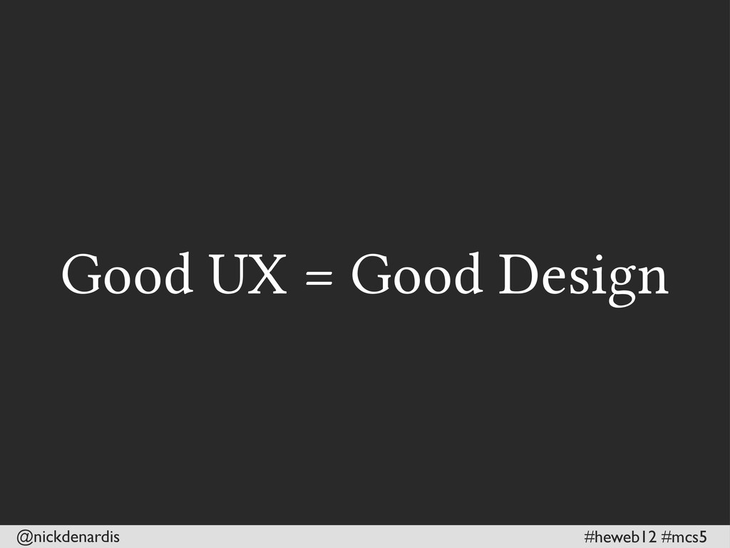 @nickdenardis #heweb12 #mcs5 Good UX = Good Des...