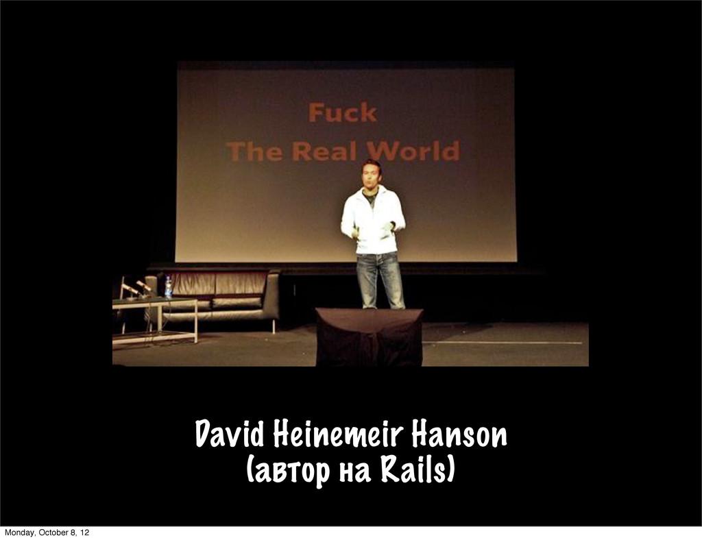 David Heinemeir Hanson (автор на Rails) Monday,...