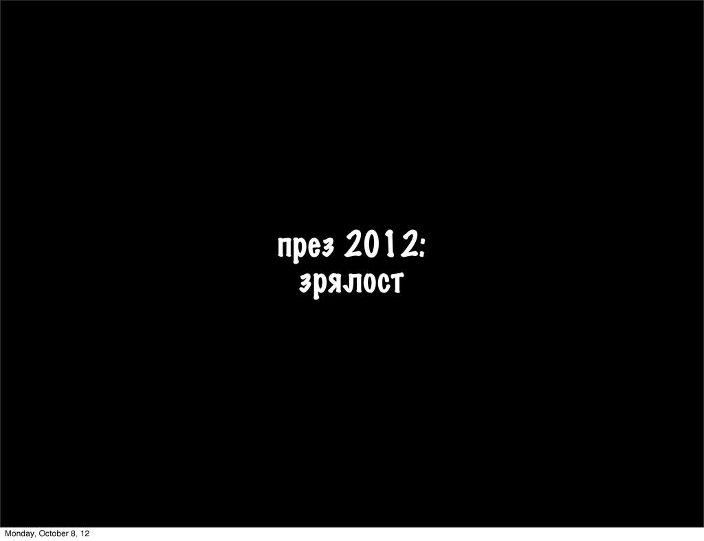 през 2012: зрялост Monday, October 8, 12