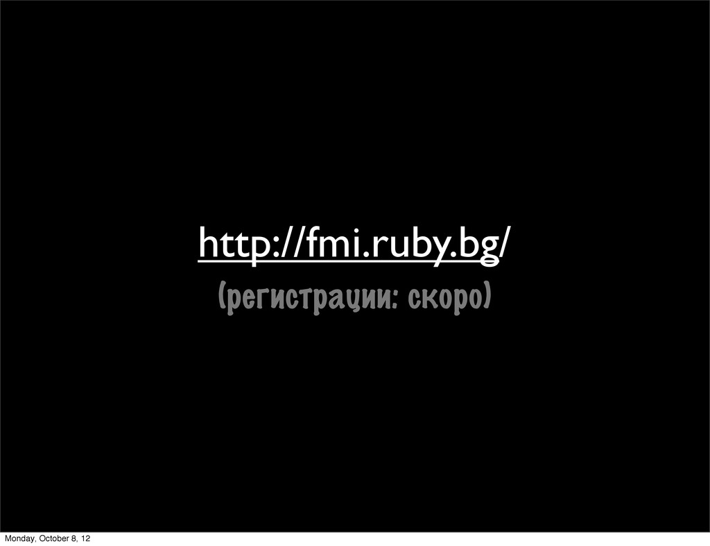 http://fmi.ruby.bg/ (регистрации: скоро) Monday...