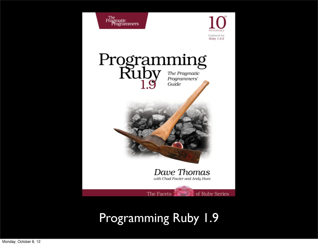 Programming Ruby 1.9 Monday, October 8, 12