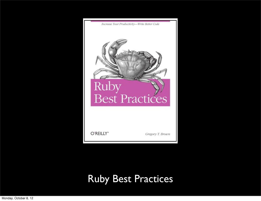Ruby Best Practices Monday, October 8, 12