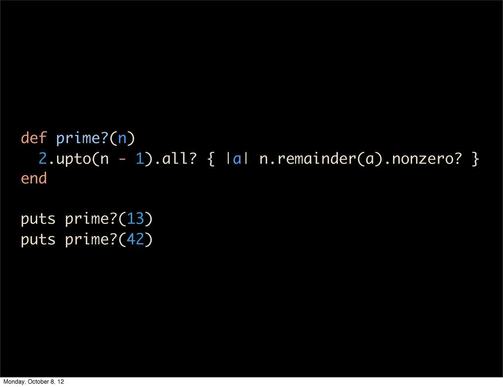 def prime?(n) 2.upto(n - 1).all? { |a| n.remain...