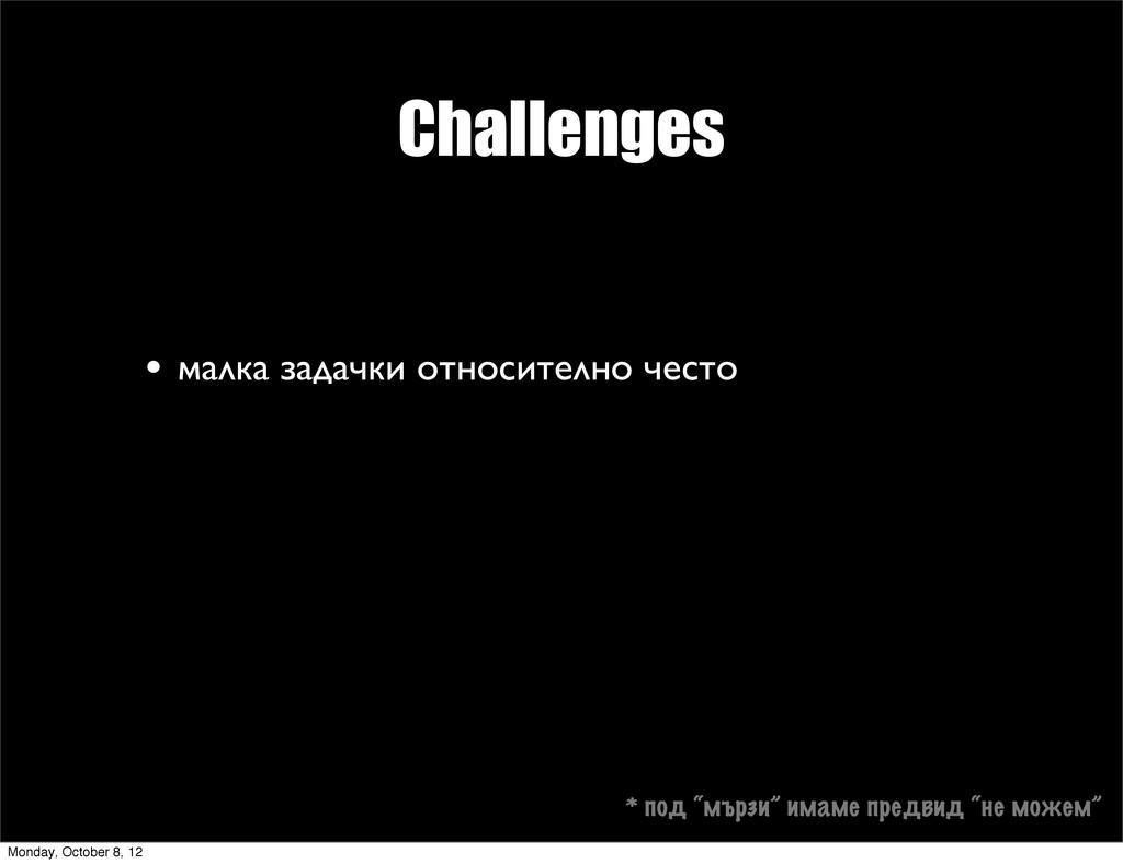 Challenges • малка задачки относително често * ...