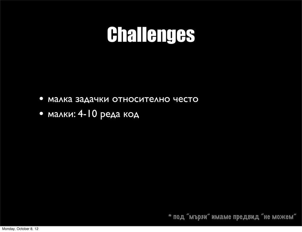 Challenges • малка задачки относително често • ...
