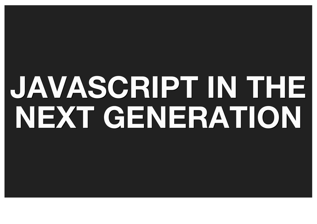 JAVASCRIPT IN THE JAVASCRIPT IN THE NEXT GENERA...