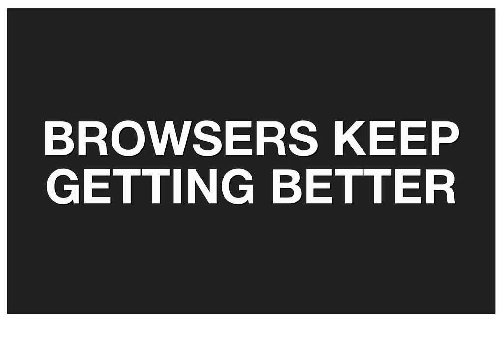 BROWSERS KEEP BROWSERS KEEP GETTING BETTER GETT...
