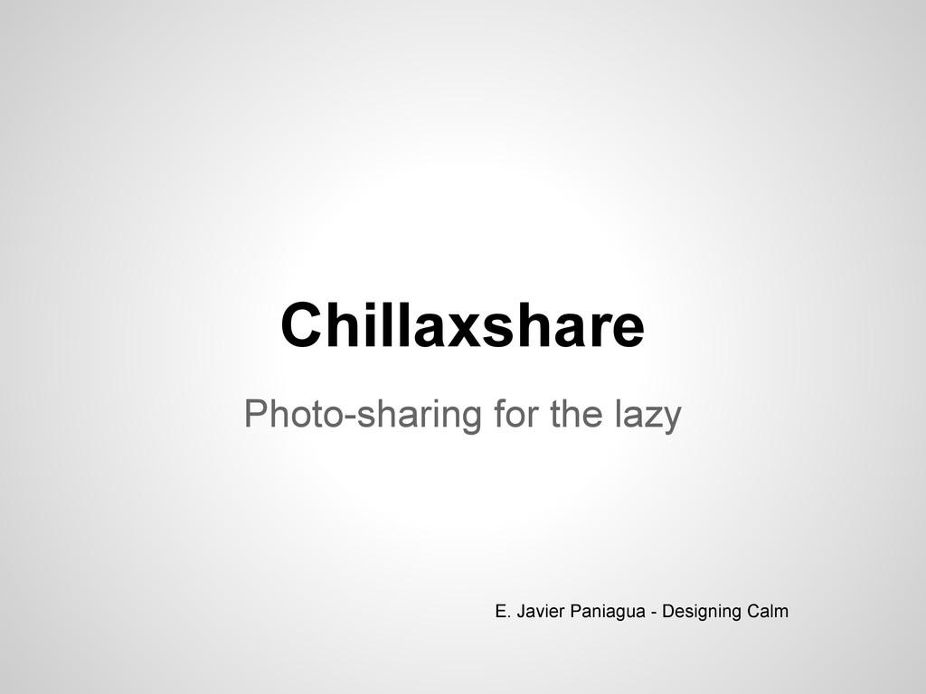 Chillaxshare Photo-sharing for the lazy E. Javi...