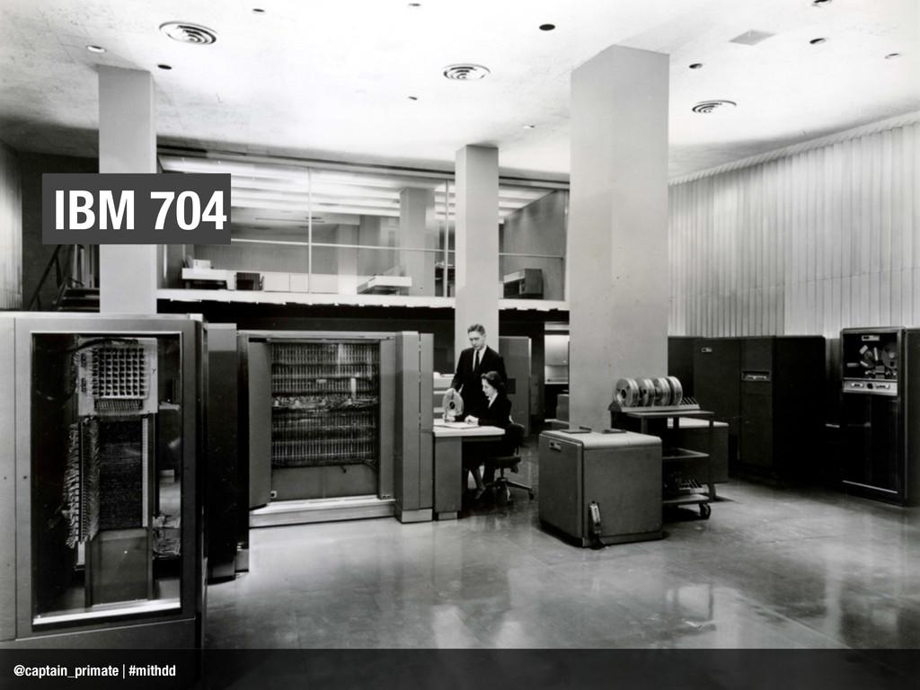 IBM 704 @captain_primate | #mithdd