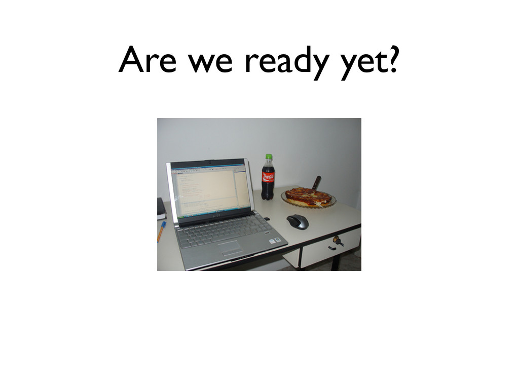 Are we ready yet?