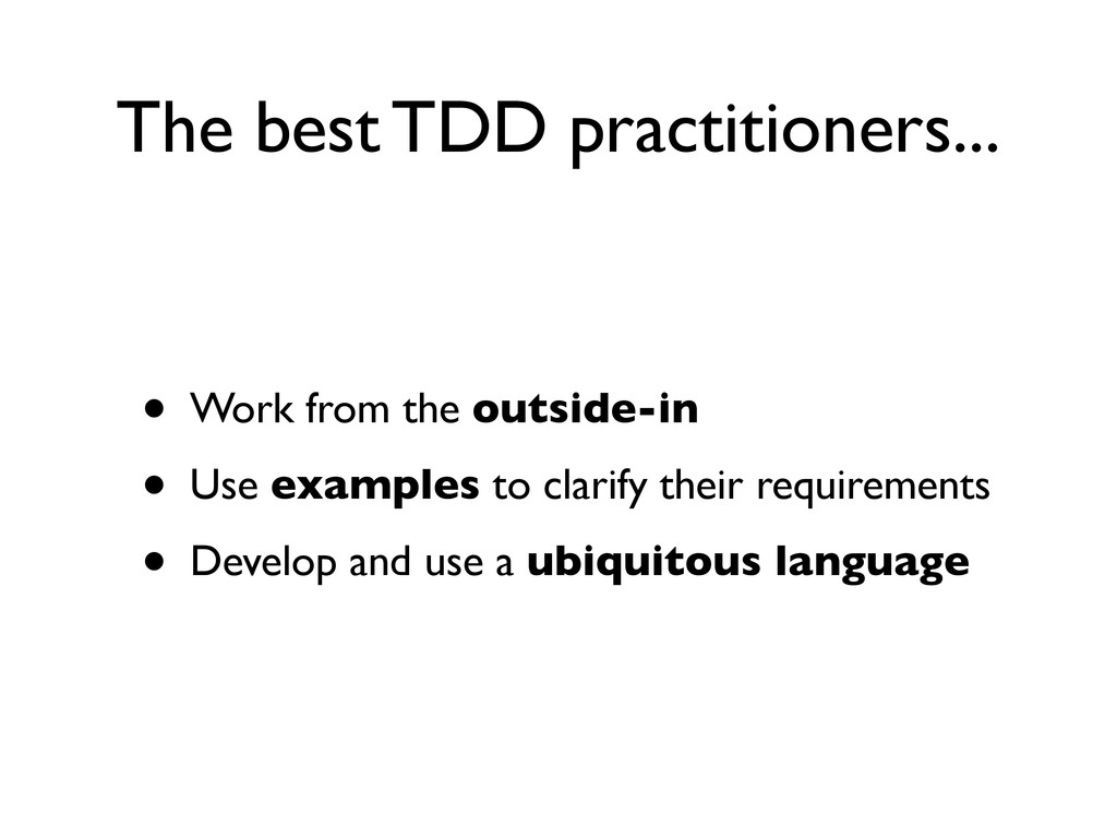 The best TDD practitioners... • Work from the o...