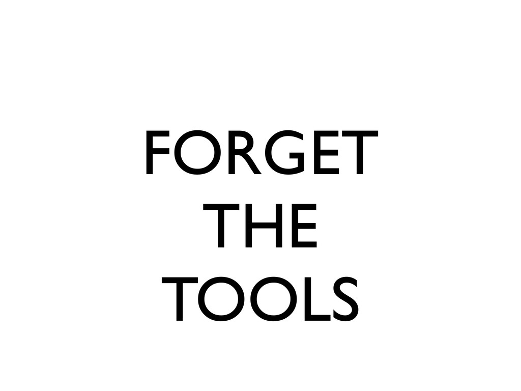 FORGET THE TOOLS