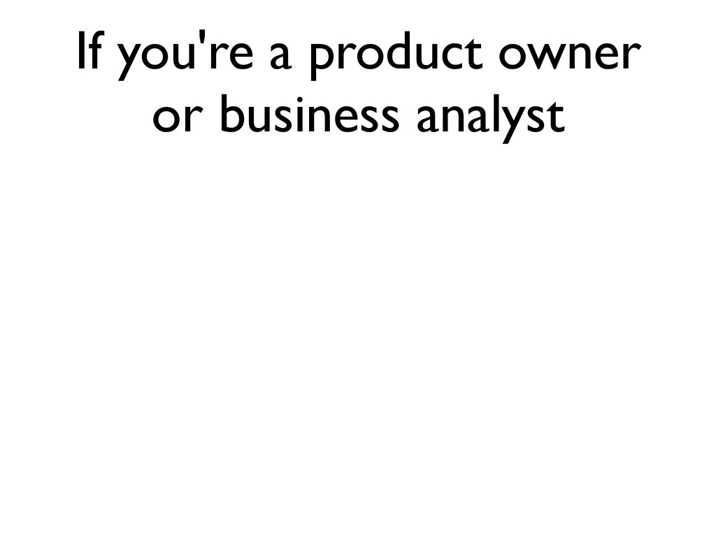 If you're a product owner or business analyst