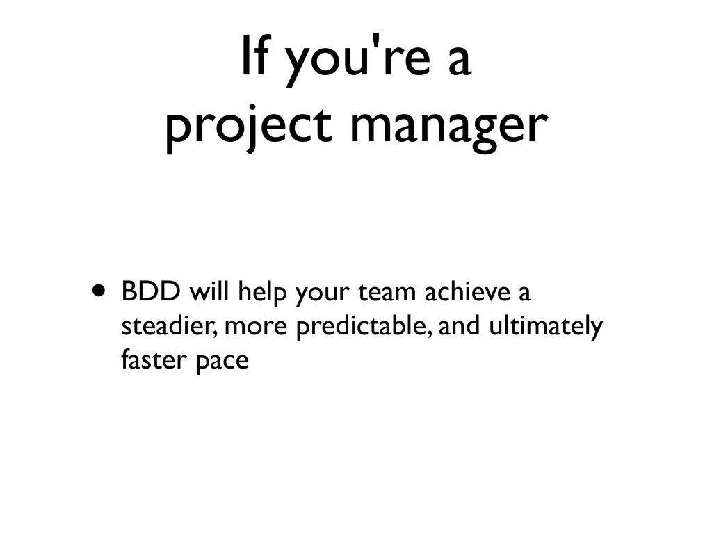 If you're a project manager • BDD will help you...