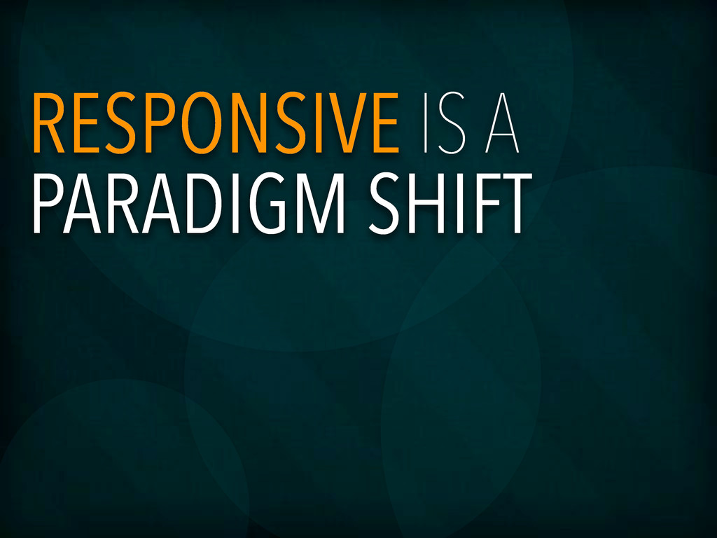 RESPONSIVE IS A PARADIGM SHIFT