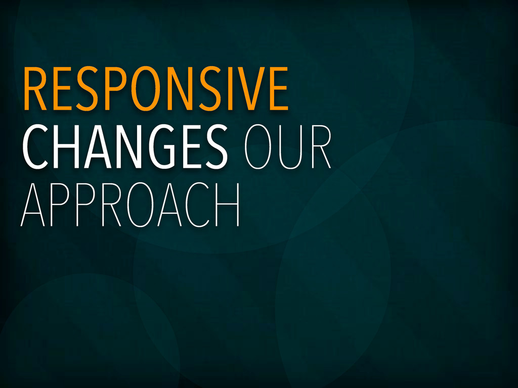 RESPONSIVE CHANGES OUR APPROACH