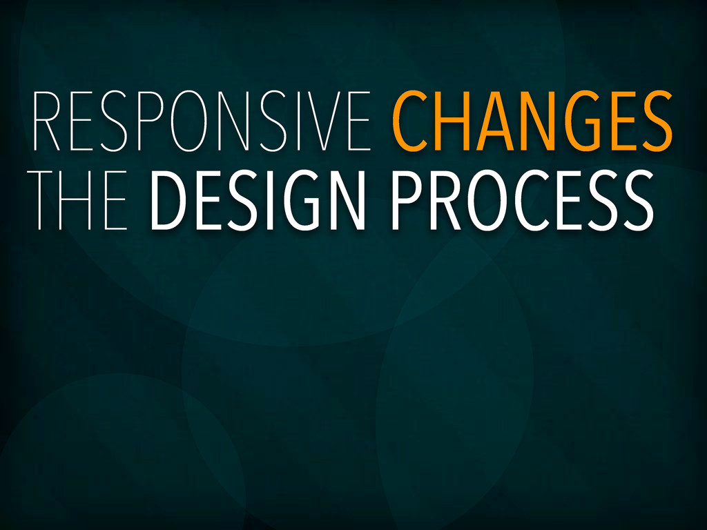 RESPONSIVE CHANGES THE DESIGN PROCESS