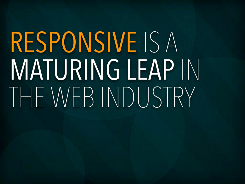 RESPONSIVE IS A MATURING LEAP IN THE WEB INDUST...