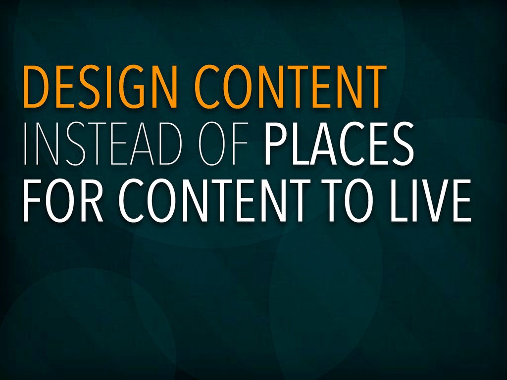 DESIGN CONTENT INSTEAD OF PLACES FOR CONTENT TO...