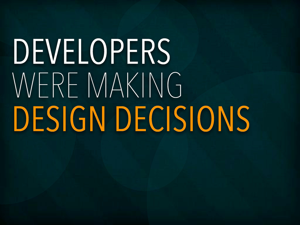 DEVELOPERS WERE MAKING DESIGN DECISIONS