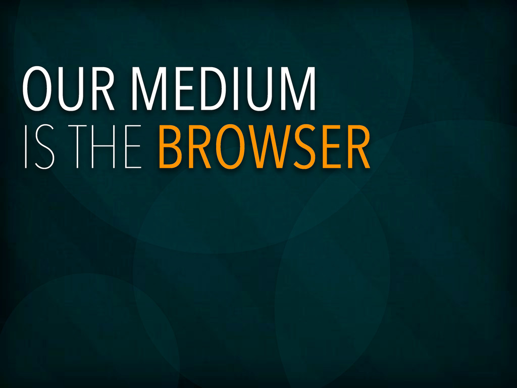 OUR MEDIUM IS THE BROWSER