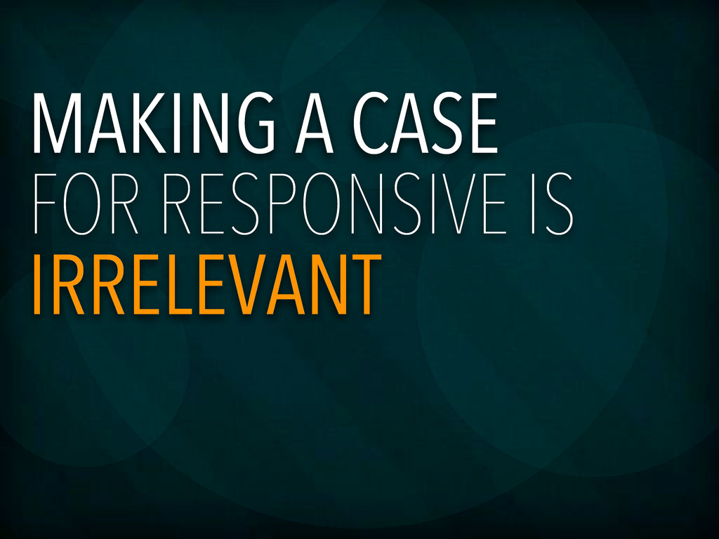 MAKING A CASE FOR RESPONSIVE IS IRRELEVANT