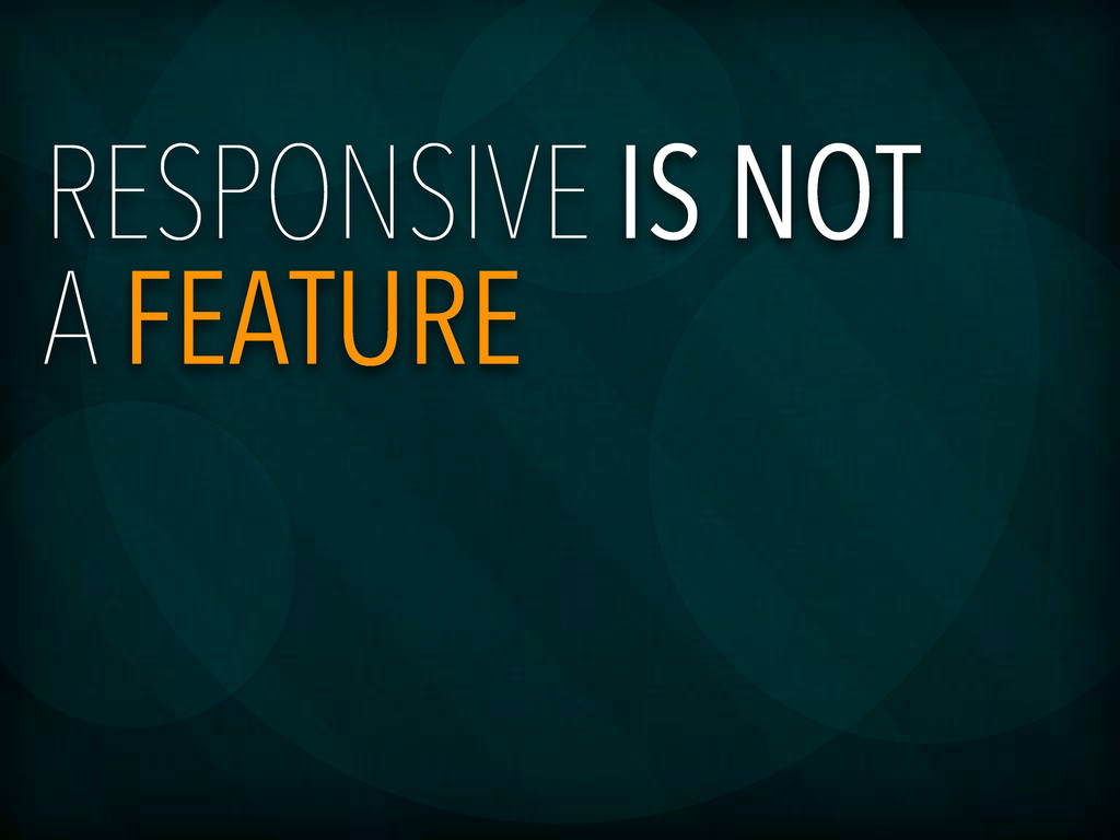 RESPONSIVE IS NOT A FEATURE