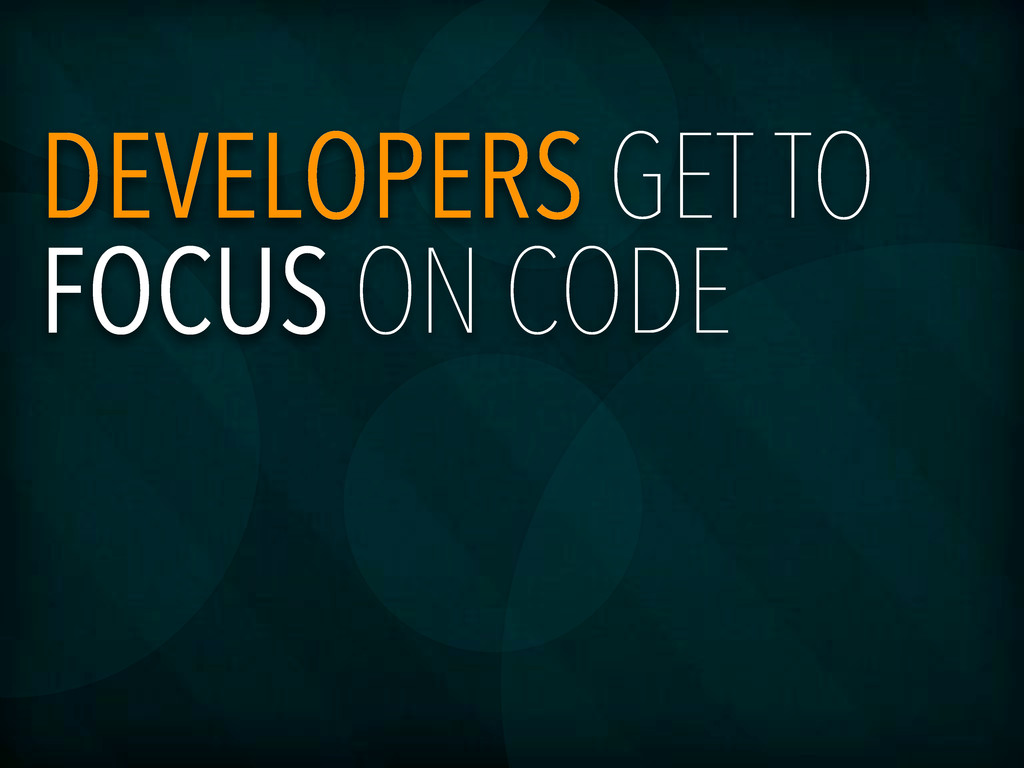 DEVELOPERS GET TO FOCUS ON CODE