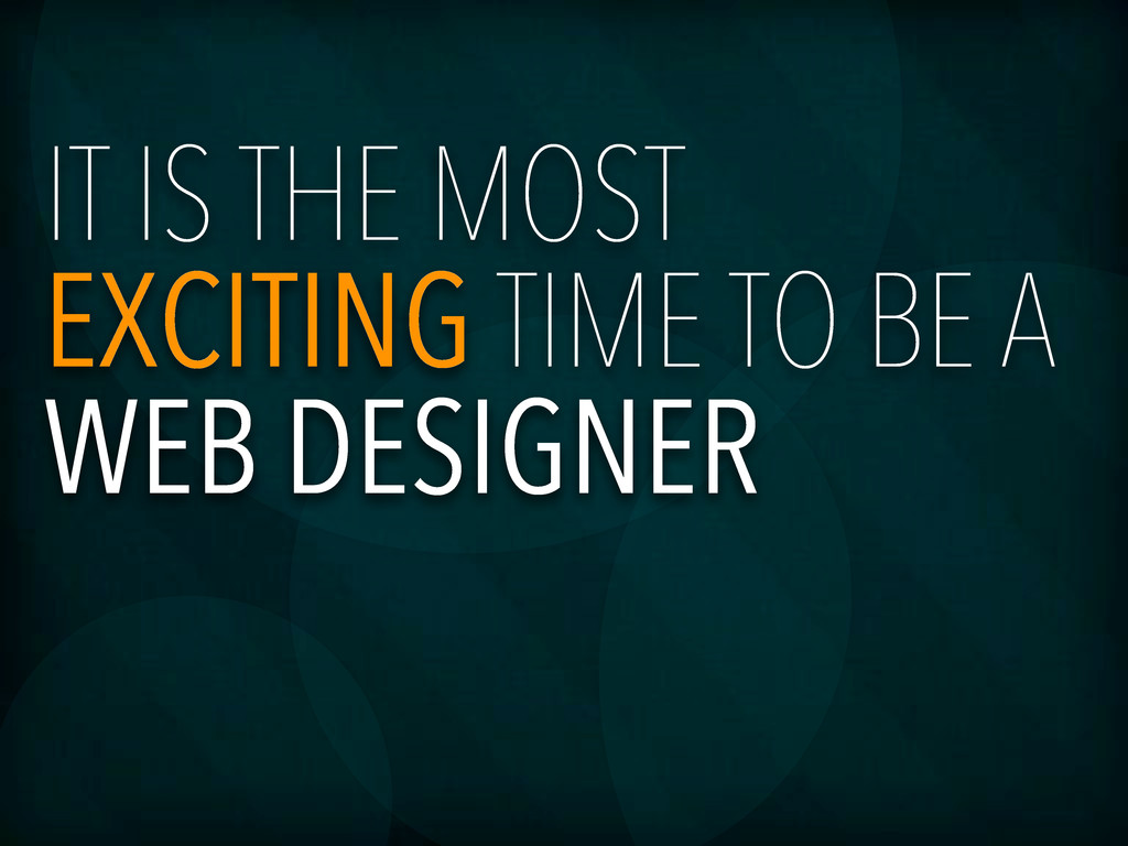 IT IS THE MOST EXCITING TIME TO BE A WEB DESIGN...