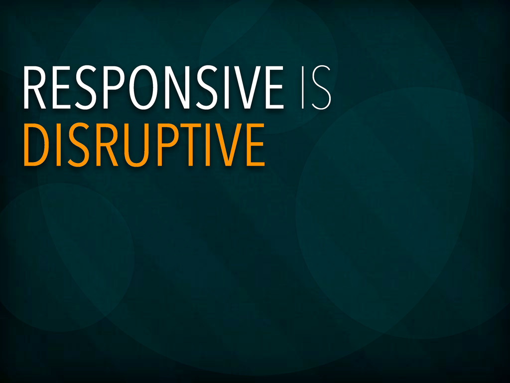 RESPONSIVE IS DISRUPTIVE