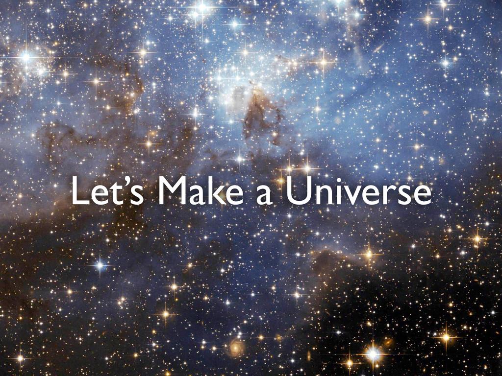 Let's Make a Universe