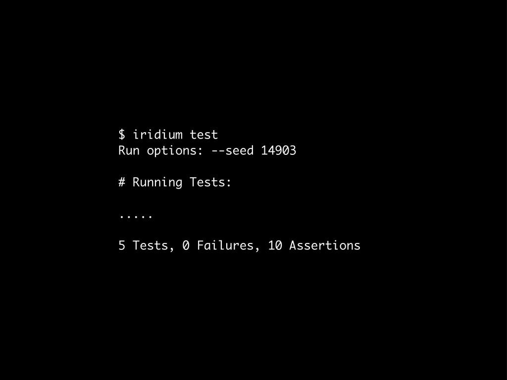 $ iridium test Run options: --seed 14903 # Runn...