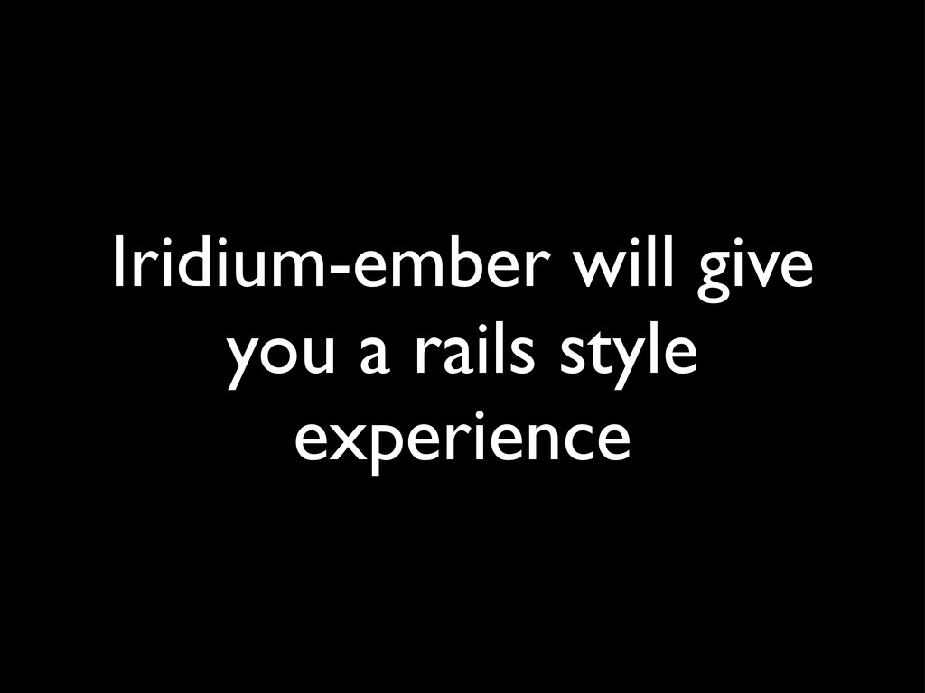Iridium-ember will give you a rails style exper...