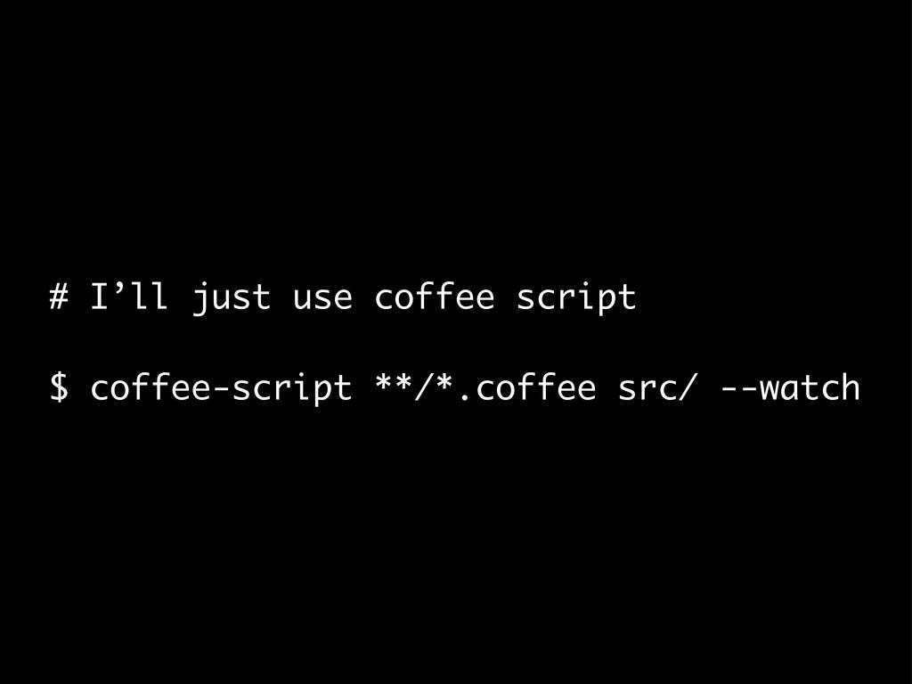 # I'll just use coffee script $ coffee-script *...